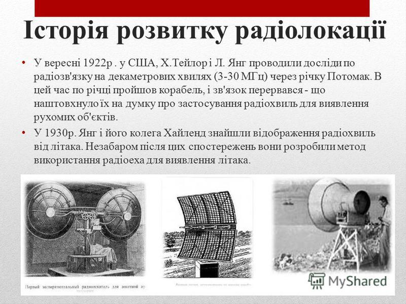 Історія розвитку радіолокації А. С. Попов у 1897 році під час дослідів по радіозв'язку між кораблями виявив явище віддзеркалення радіохвиль від борту корабля. Радіопередавач був встановлений на верхньому містку транспорту «Європа», що стояв на якорі,