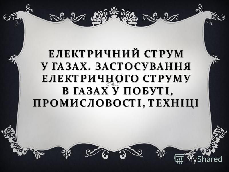 ЕЛЕКТРИЧНИЙ СТРУМ У ГАЗАХ. ЗАСТОСУВАННЯ ЕЛЕКТРИЧНОГО СТРУМУ В ГАЗАХ У ПОБУТІ, ПРОМИСЛОВОСТІ, ТЕХНІЦІ