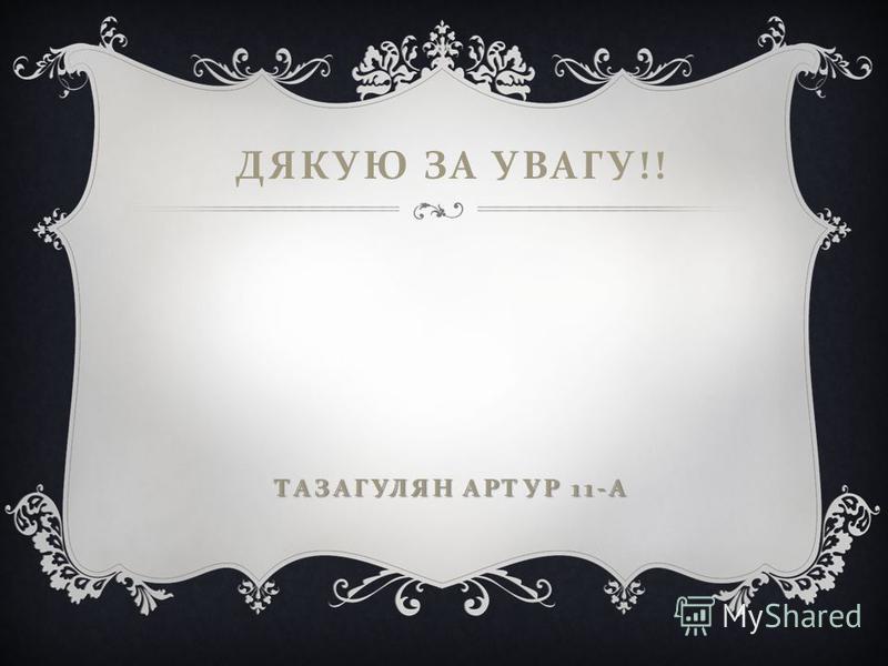 ТАЗАГУЛЯН АРТУР 11- А ДЯКУЮ ЗА УВАГУ !! ТАЗАГУЛЯН АРТУР 11- А