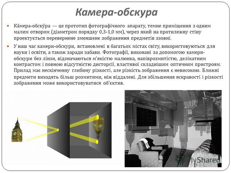 Камера - обскура Камера - обскура це прототип фотографічного апарату, темне приміщення з одним малим отвором ( діаметром порядку 0,3-1,0 мм ), через який на протилежну стіну проектується перевернене зменшене зображення предметів ззовні. У наш час кам