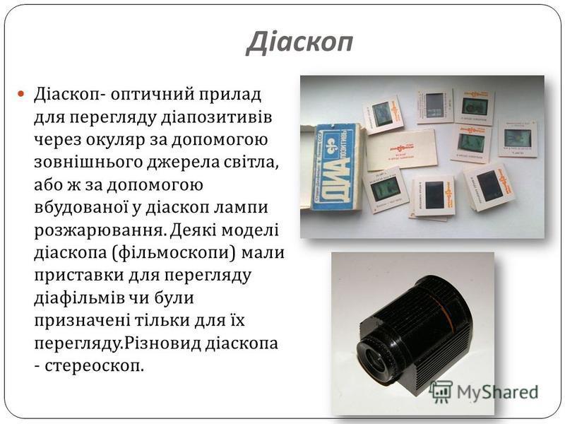 Діаскоп Діаскоп - оптичний прилад для перегляду діапозитивів через окуляр за допомогою зовнішнього джерела світла, або ж за допомогою вбудованої у діаскоп лампи розжарювання. Деякі моделі діаскопа ( фільмоскопи ) мали приставки для перегляду діафільм