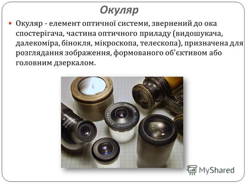 Окуляр Окуляр - елемент оптичної системи, звернений до ока спостерігача, частина оптичного приладу ( видошукача, далекоміра, бінокля, мікроскопа, телескопа ), призначена для розглядання зображення, формованого об ' єктивом або головним дзеркалом.