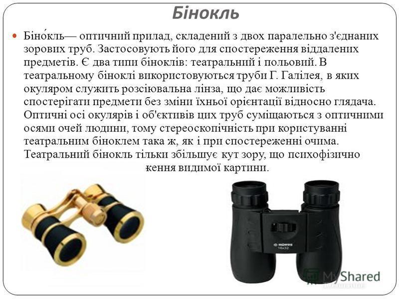 Бінокль Бінокль оптичний прилад, складений з двох паралельно з ' єднаних зорових труб. Застосовують його для спостереження віддалених предметів. Є два типи біноклів : театральний і польовий. В театральному біноклі використовуються труби Г. Галілея, в