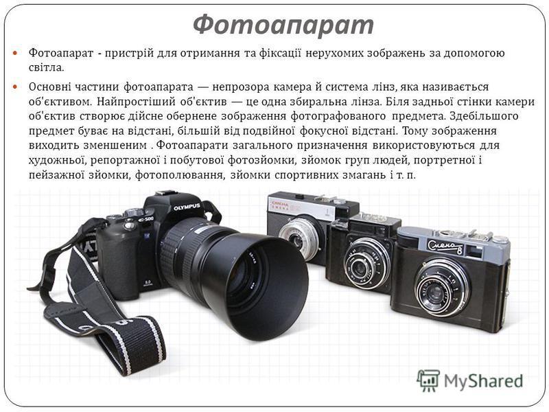 Фотоапарат Фотоапарат - пристрій для отримання та фіксації нерухомих зображень за допомогою світла. Основні частини фотоапарата непрозора камера й система лінз, яка називається об ' єктивом. Найпростіший об ' єктив це одна збиральна лінза. Біля заднь