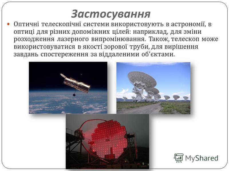Застосування Оптичні телескопічні системи використовують в астрономії, в оптиці для різних допоміжних цілей : наприклад, для зміни розходження лазерного випромінювання. Також, телескоп може використовуватися в якості зорової труби, для вирішення завд