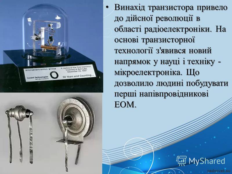 Винахід транзистора привело до дійсної революції в області радіоелектроніки. На основі транзисторної технології з'явився новий напрямок у науці і техніку - мікроелектроніка. Що дозволило людині побудувати перші напівпровідникові ЕОМ. Винахід транзист