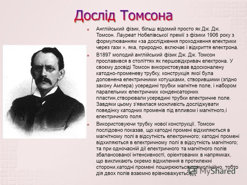 Англійський фізик, більш відомий просто як Дж. Дж. Томсон. Лауреат Нобелівської премії з фізики 1906 року з формулюванням « за дослідження проходження електрики через гази », яка, природно, включає і відкриття електрона. В 1897 молодий англійський фі