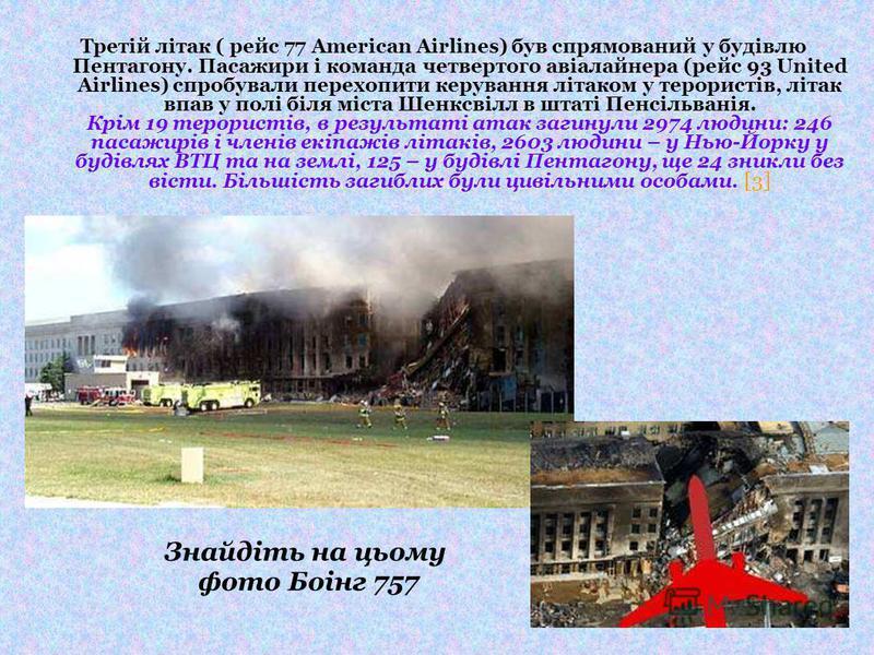 Третій літак ( рейс 77 American Airlines) був спрямований у будівлю Пентагону. Пасажири і команда четвертого авіалайнера (рейс 93 United Airlines) спробували перехопити керування літаком у терористів, літак впав у полі біля міста Шенксвілл в штаті Пе