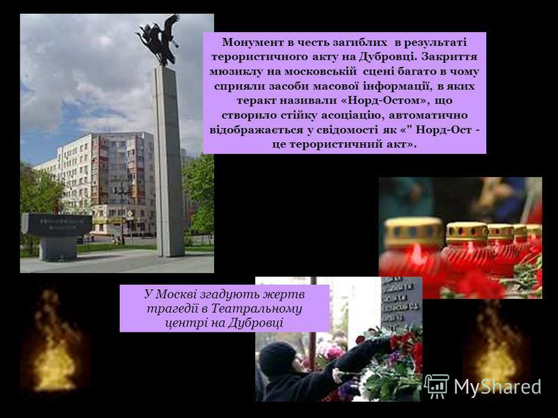 У Москві згадують жертв трагедії в Театральному центрі на Дубровці Монумент в честь загиблих в результаті терористичного акту на Дубровці. Закриття мюзиклу на московській сцені багато в чому сприяли засоби масової інформації, в яких теракт називали «
