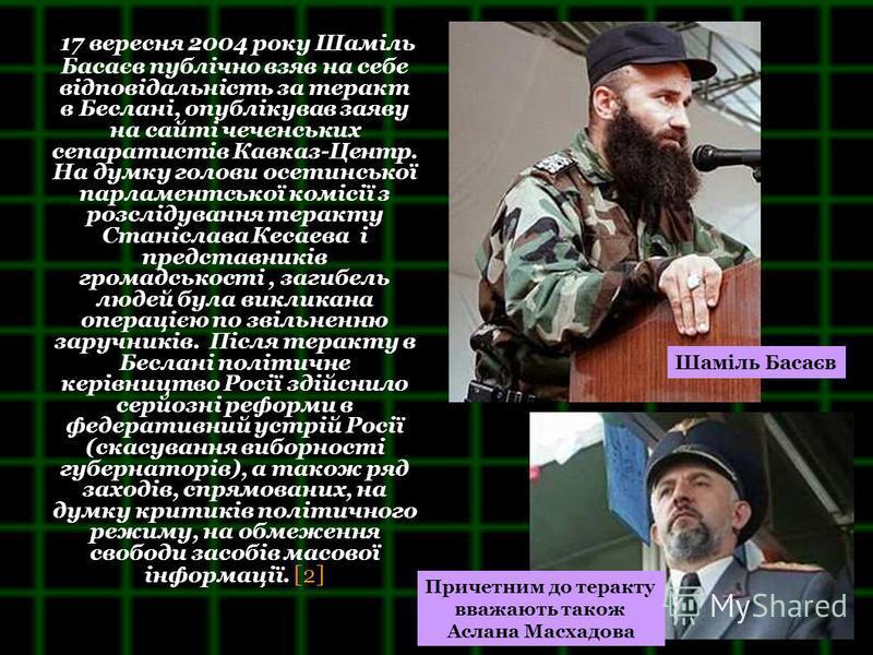 17 вересня 2004 року Шаміль Басаєв публічно взяв на себе відповідальність за теракт в Беслані, опублікував заяву на сайті чеченських сепаратистів Кавказ-Центр. На думку голови осетинської парламентської комісії з розслідування теракту Станіслава Кеса