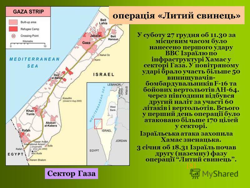У суботу 27 грудня об 11.30 за місцевим часом було нанесено першого удару ВВС Ізраїлю по інфраструктурі Хамас у секторі Газа. У повітряному ударі брало участь більше 50 винищувачів- бомбардувальників F-16 та бойових вертольотів АН-64. через півгодини