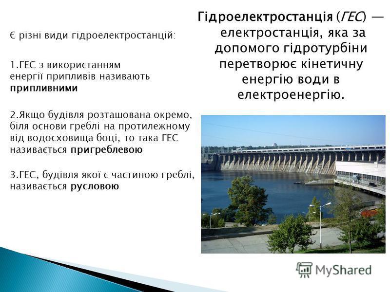 Гідроелектростанція (ГЕС) електростанція, яка за допомого гідротурбіни перетворює кінетичну енергію води в електроенергію. 2.Якщо будівля розташована окремо, біля основи греблі на протилежному від водосховища боці, то така ГЕС називається пригреблево