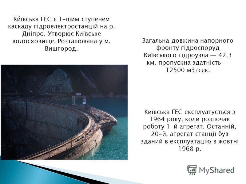 Київська ГЕС експлуатується з 1964 року, коли розпочав роботу 1-й агрегат. Останній, 20-й, агрегат станції був зданий в експлуатацію в жовтні 1968 р. Ки́ївська ГЕС є 1-шим ступенем каскаду гідроелектростанцій на р. Дніпро. Утворює Київське водосховищ