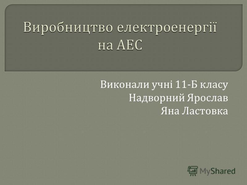Виконали учні 11- Б класу Надворний Ярослав Яна Ластовка