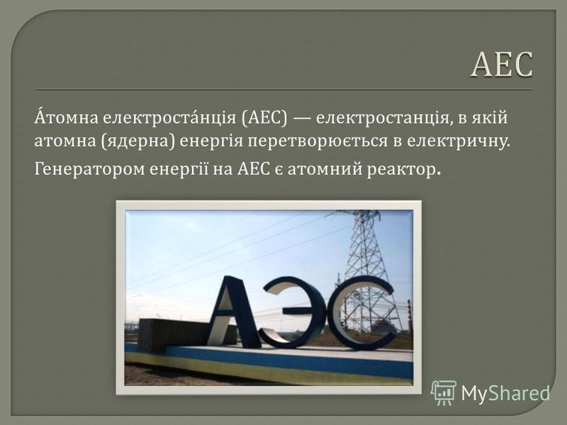 Атомна електростанція ( АЕС ) електростанція, в якій атомна ( ядерна ) енергія перетворюється в електричну. Генератором енергії на АЕС є атомний реактор.
