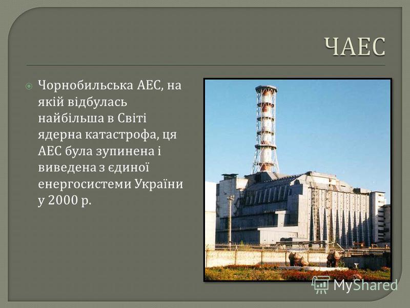 Чорнобильська АЕС, на якій відбулась найбільша в Світі ядерна катастрофа, ця АЕС була зупинена і виведена з єдиної енергосистеми України у 2000 р.