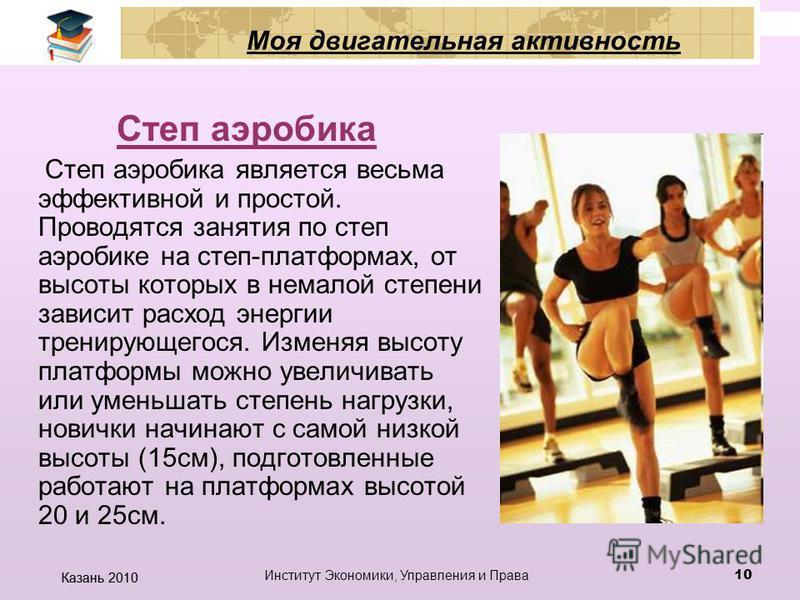 Казань 2010 Институт Экономики, Управления и Права 9 Моя двигательная активность От базовой аэробики джаз- модерн отличает то, что в нем тонус мышц не поддерживается постоянно, позвоночник активно задействован в ходе всего занятия, причем любой его о