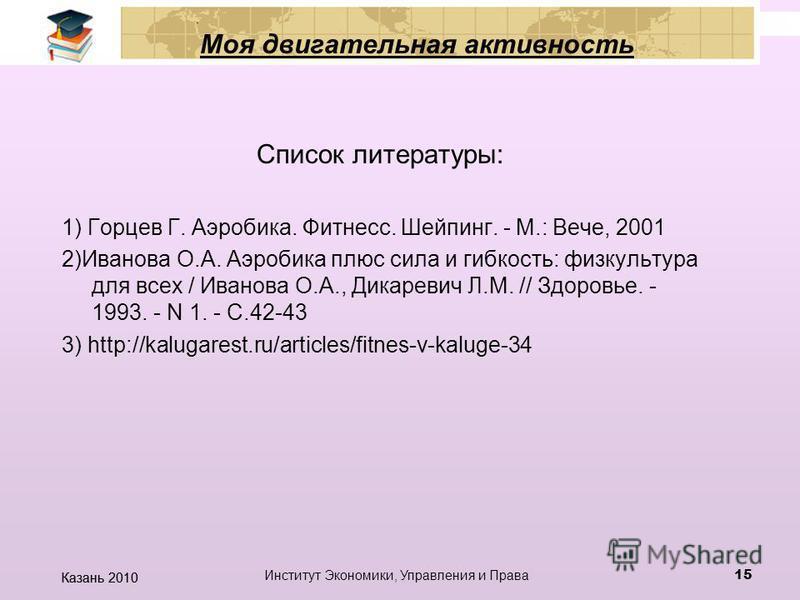 Казань 2010 Институт Экономики, Управления и Права 14 Моя двигательная активность «Гимнастика, физические упражнения, ходьба должны прочно войти в повседневный быт каждого, кто хочет сохранить работоспособность, здоровье, полноценную и радостную жизн