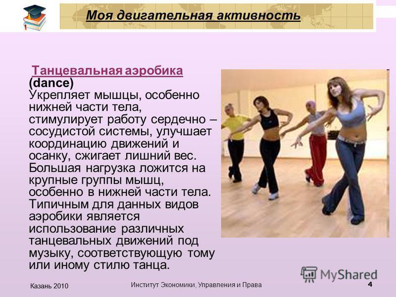 Казань 2010 Институт Экономики, Управления и Права 3 Аэробика гимнастика под ритмичную музыку, которая помогает следить за ритмом выполнения упражнений. Комплекс упражнений включает в себя ходьбу, бег, прыжки, упражнения на гибкость. Результат регуля