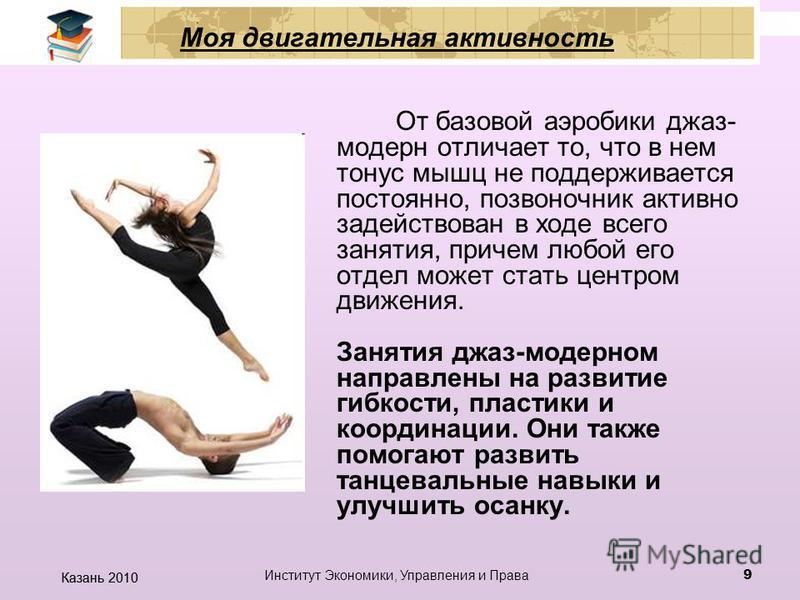 Казань 2010 Институт Экономики, Управления и Права 8 Моя двигательная активность Стиль джаз-модерн характеризуется сочетанием классической и современной хореографии, импровизацией, и свободой в выражении эмоций. Занятие может состоять из большого чис