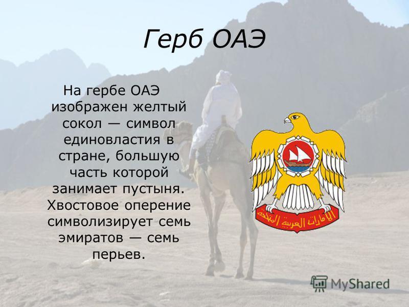 Герб ОАЭ На гербе ОАЭ изображен желтый сокол символ единовластия в стране, большую часть которой занимает пустыня. Хвостовое оперение символизирует семь эмиратов семь перьев.