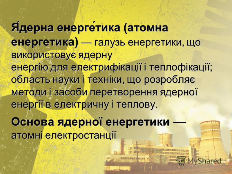 Я́дерна енерге́тика (атомна енергетика) галузь енергетики, що використовує ядерну енергію для електрифікації і теплофікації; область науки і техніки, що розробляє методи і засоби перетворення ядерної енергії в електричну і теплову. Основа ядерної ене