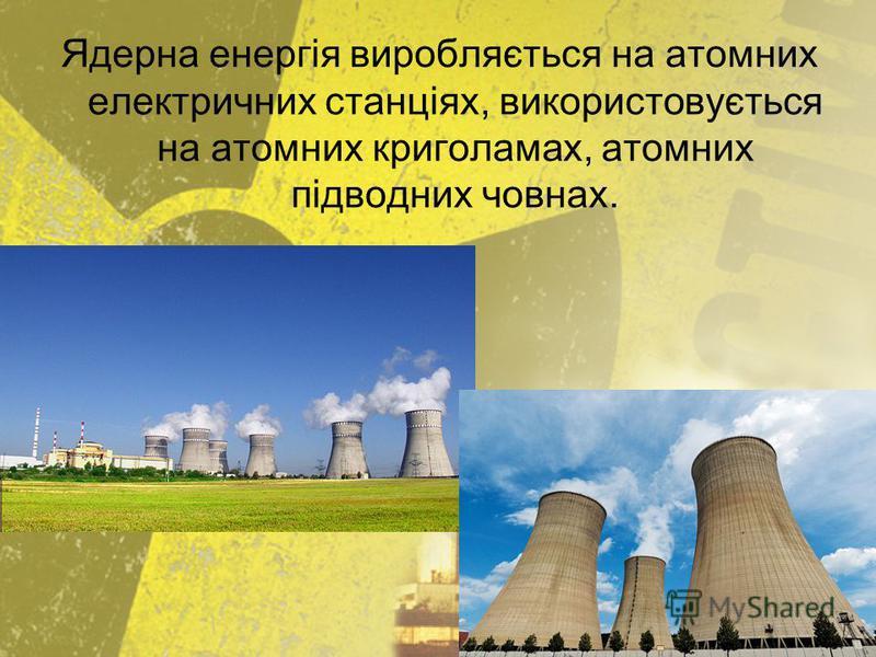 Ядерна енергія виробляється на атомних електричних станціях, використовується на атомних криголамах, атомних підводних човнах.