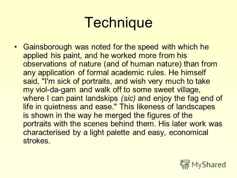 Technique Gainsborough was noted for the speed with which he applied his paint, and he worked more from his observations of nature (and of human nature) than from any application of formal academic rules. He himself said,
