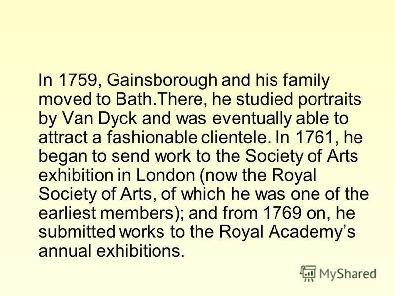 In 1759, Gainsborough and his family moved to Bath.There, he studied portraits by Van Dyck and was eventually able to attract a fashionable clientele. In 1761, he began to send work to the Society of Arts exhibition in London (now the Royal Society o
