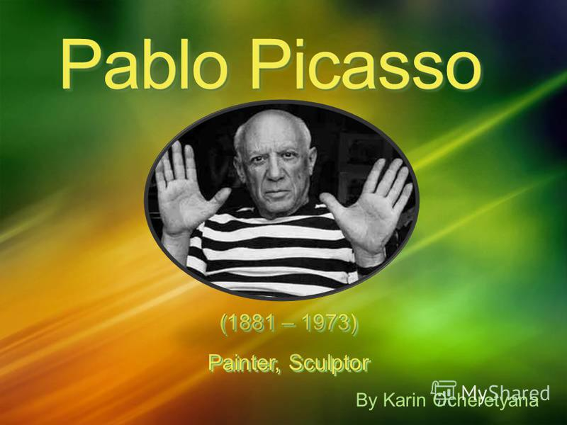 Pablo Picasso (1881 – 1973) Painter, Sculptor (1881 – 1973) Painter, Sculptor By Karin Ocheretyana