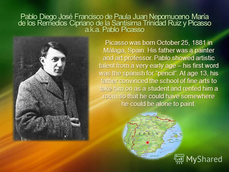 Pablo Diego José Francisco de Paula Juan Nepomuceno María de los Remedios Cipriano de la Santísima Trinidad Ruiz y Picasso a.k.a. Pablo Picasso Picasso was born October 25, 1881 in Málaga, Spain. His father was a painter and art professor. Pablo show