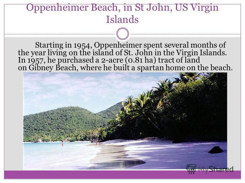 Oppenheimer Beach, in St John, US Virgin Islands Starting in 1954, Oppenheimer spent several months of the year living on the island of St. John in the Virgin Islands. In 1957, he purchased a 2-acre (0.81 ha) tract of land on Gibney Beach, where he b