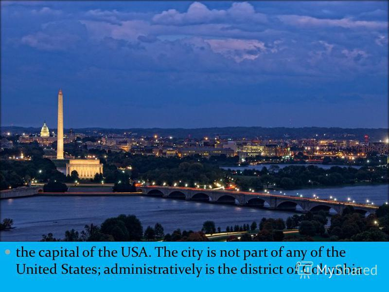 the capital of the USA. The city is not part of any of the United States; administratively is the district of Columbia.
