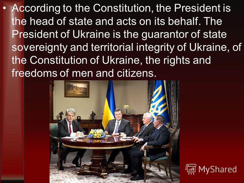 According to the Constitution, the President is the head of state and acts on its behalf. The President of Ukraine is the guarantor of state sovereignty and territorial integrity of Ukraine, of the Constitution of Ukraine, the rights and freedoms of