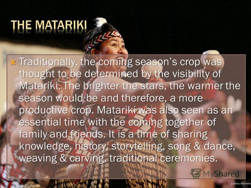 Traditionally, the coming seasons crop was thought to be determined by the visibility of Matariki. The brighter the stars, the warmer the season would be and therefore, a more productive crop. Matariki was also seen as an essential time with the comi