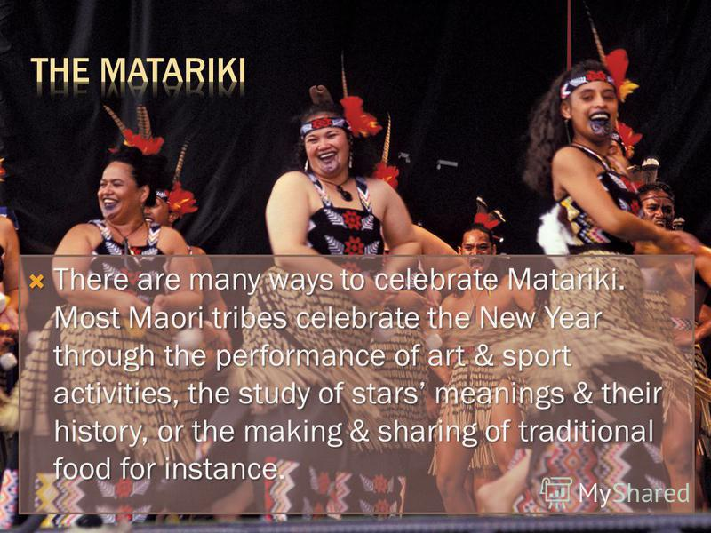 There are many ways to celebrate Matariki. Most Maori tribes celebrate the New Year through the performance of art & sport activities, the study of stars meanings & their history, or the making & sharing of traditional food for instance. There are ma