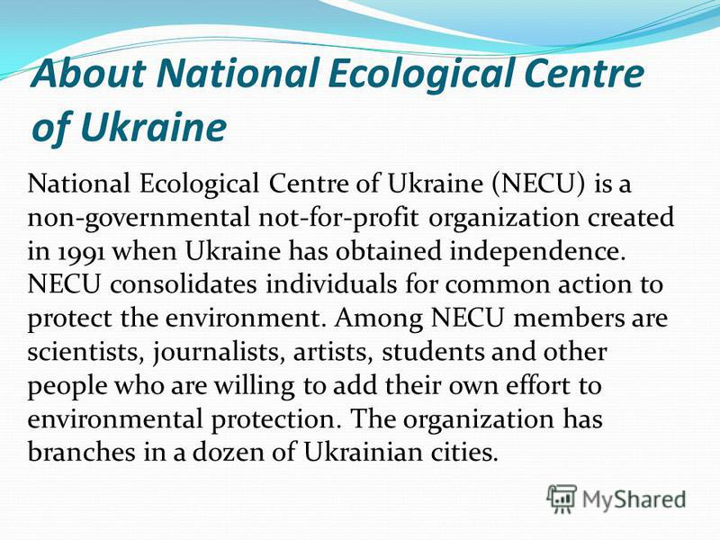 About National Ecological Centre of Ukraine National Ecological Centre of Ukraine (NECU) is a non-governmental not-for-profit organization created in 1991 when Ukraine has obtained independence. NECU consolidates individuals for common action to prot