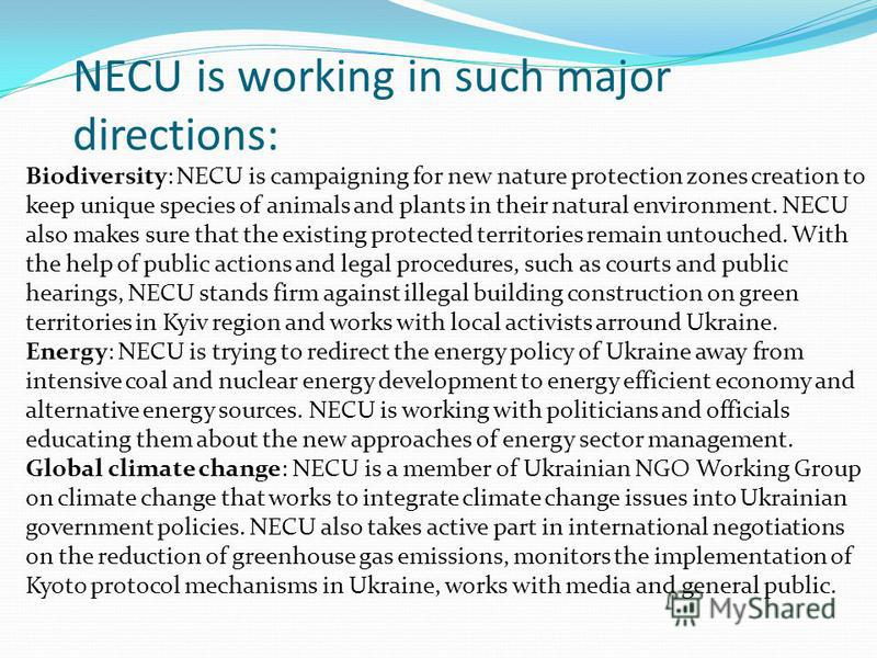 NECU is working in such major directions: Biodiversity: NECU is campaigning for new nature protection zones creation to keep unique species of animals and plants in their natural environment. NECU also makes sure that the existing protected territori