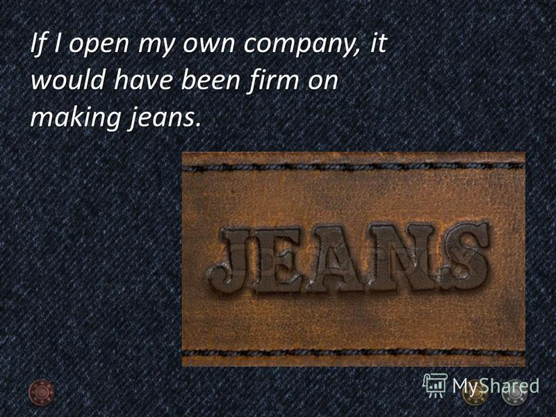 If I open my own company, it would have been firm on making jeans.