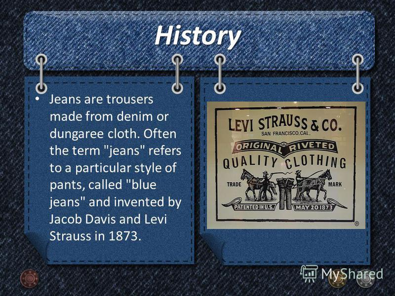 History Jeans are trousers made from denim or dungaree cloth. Often the term jeans refers to a particular style of pants, called blue jeans and invented by Jacob Davis and Levi Strauss in 1873.