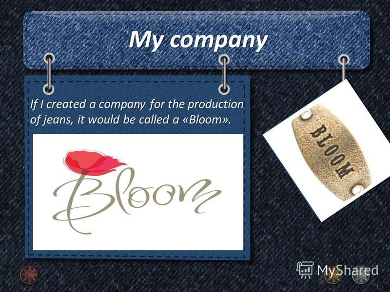My company If I created a company for the production of jeans, it would be called a «Bloom».