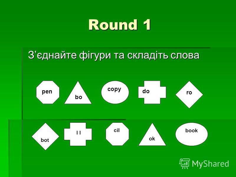 Round 1 Зєднайте фігури та складіть слова pen cil bo ok do l l ro bot copy book pen