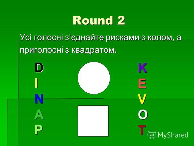 Round 2 Усі голосні зєднайте рисками з колом, а приголосні з квадратом. DINAP KEVOT