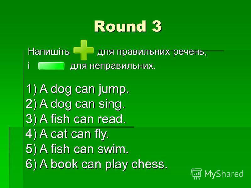 Round 3 Напишіть для правильних речень, і для неправильних. 1) A dog can jump. 2) A dog can sing. 3) A fish can read. 4) A cat can fly. 5) A fish can swim. 6) A book can play chess.
