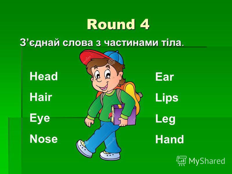 Round 4 Зєднай слова з частинами тіла. Head Hair Eye Nose Ear Lips Leg Hand
