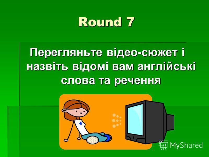 Round 7 Перегляньте відео-сюжет і назвіть відомі вам англійські слова та речення