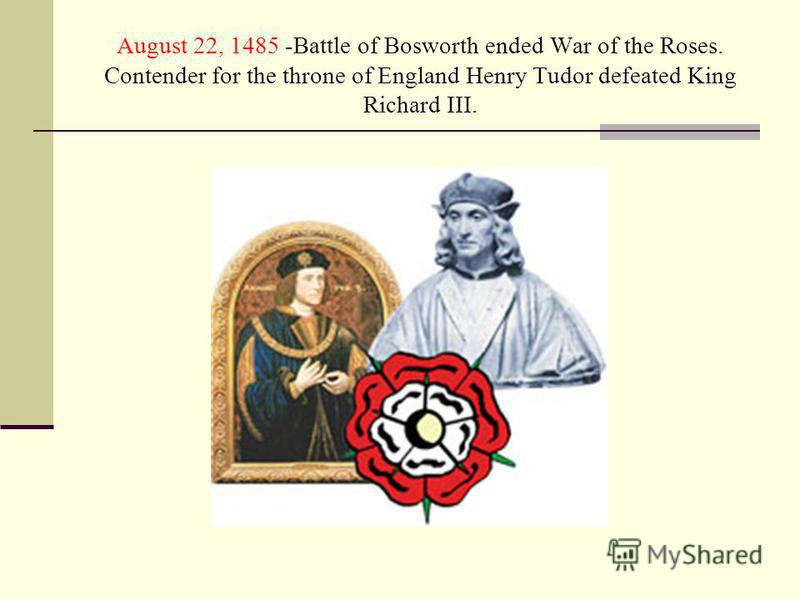 August 22, 1485 -Battle of Bosworth ended War of the Roses. Contender for the throne of England Henry Tudor defeated King Richard III.