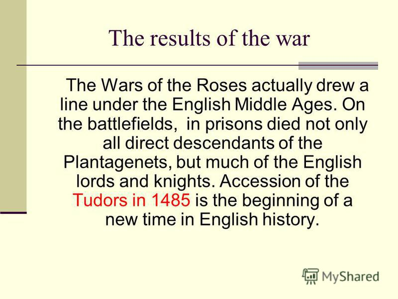 The results of the war The Wars of the Roses actually drew a line under the English Middle Ages. On the battlefields, in prisons died not only all direct descendants of the Plantagenets, but much of the English lords and knights. Accession of the Tud