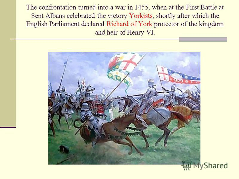 The confrontation turned into a war in 1455, when at the First Battle at Sent Albans celebrated the victory Yorkists, shortly after which the English Parliament declared Richard of York protector of the kingdom and heir of Henry VI.