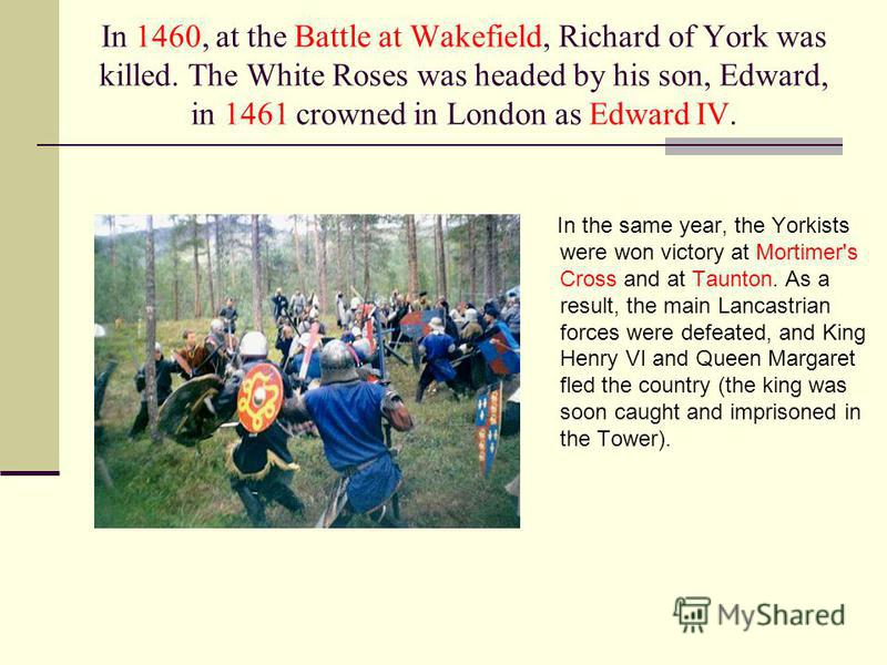 In 1460, at the Battle at Wakefield, Richard of York was killed. The White Roses was headed by his son, Edward, in 1461 crowned in London as Edward IV. In the same year, the Yorkists were won victory at Mortimer's Cross and at Taunton. As a result, t